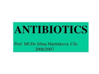 ANTIBIOTICS Prof. MUDr Jiřina Martínková, CSc 2006/2007
