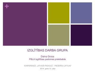 IZGLĪTĪBAS DARBA GRUPA Daina Grosa PBLA Izglītības padomes priekšsēde