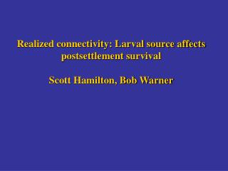 Realized connectivity: Larval source affects postsettlement survival Scott Hamilton, Bob Warner