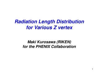 Radiation Length Distribution for Various Z vertex Maki Kurosawa (RIKEN)
