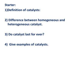Starter: 1)Definition of catalysts: 2) Difference between homogeneous and heterogeneous catalyst.