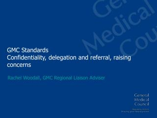 GMC Standards Confidentiality, delegation and referral, raising concerns