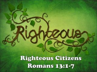 Righteous Citizens Romans 13:1-7