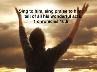 Sing to him, sing praiseto him; tell of all his wonderful acts. 1 chronicles 16:9