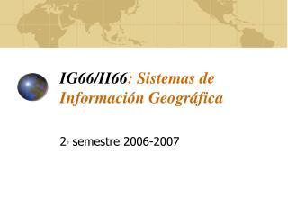 IG66/II66 : Sistemas de Información Geográfica