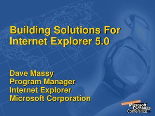 Building Solutions For Internet Explorer 5.0  Dave Massy Program Manager Internet Explorer Microsoft Corporation