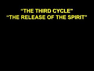 """""""THE THIRD CYCLE"""" """"THE RELEASE OF THE SPIRIT"""""""