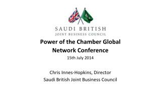 Power of the Chamber Global Network Conference 15th July 2014 Chris Innes-Hopkins, Director