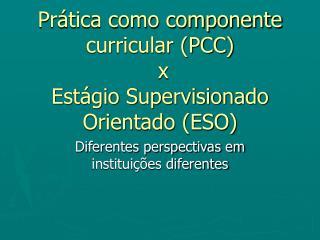 Prática como componente curricular (PCC) x Estágio Supervisionado Orientado (ESO)