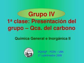 Grupo IV 1 a clase: Presentaci ón del grupo – Qca. del carbono