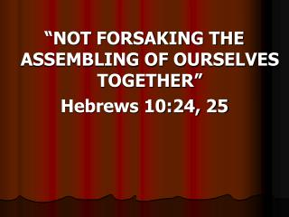 """NOT FORSAKING THE ASSEMBLING OF OURSELVES TOGETHER"" Hebrews 10:24, 25"
