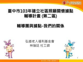 臺中市 103 年建立社區照顧關懷據點 輔導計畫 ( 第二區 ) 輔導團與據點 - 我們的關係