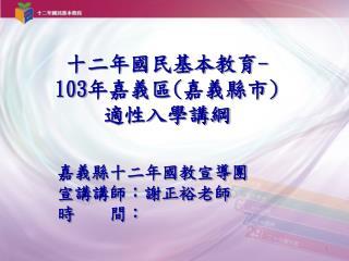 十二年國民基本教育 - 103 年嘉義區 ( 嘉義縣市 ) 適性入學講綱