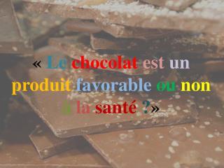 « Le chocolat est un produit favorable ou non à la santé ? »