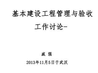 基本建设工程管理与验收 工作讨论 - 戚 强 2013 年 11 月 5 日于武汉
