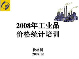 2008 年工业品 价格统计培训 价格科 2007.12