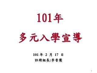 101 年 2 月 17 日 註冊組長 : 李香慧