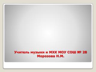 Учитель музыки и МХК МОУ СОШ № 28 Морозова Н.М.