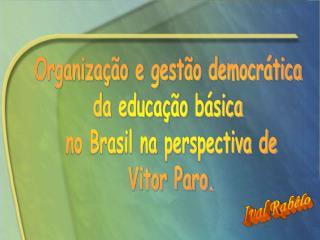 Organização e gestão democrática da educação básica no Brasil na perspectiva de Vitor Paro.