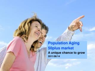 Population Aging 50plus market  A unique chance to grow 2011/06/14