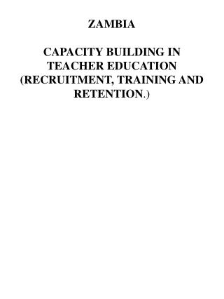 ZAMBIA  CAPACITY BUILDING IN TEACHER EDUCATION RECRUITMENT, TRAINING AND RETENTION.