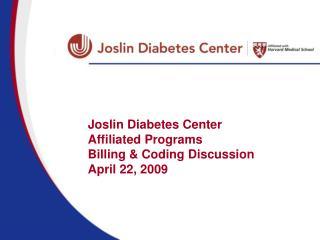 Joslin Diabetes Center Affiliated Programs Billing & Coding Discussion April 22, 2009