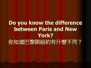 Do you know the difference between Paris and New York? 你知道巴黎跟紐約有什麼不同?