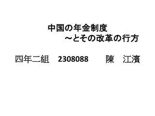 中国の年金制度 ~とその 改革の行方 四年二組  2308088   陳 江濱