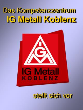 Das Kompetenzzentrum IG Metall Koblenz stellt sich vor