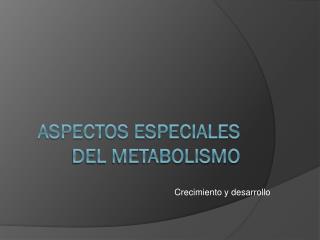 Aspectos especiales del metabolismo