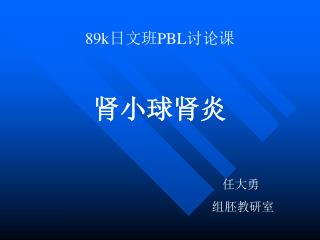 89k 日文班 PBL 讨论课 肾小球肾炎 任大勇 组胚教研室