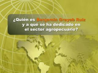 ¿ Quién es Benjamin Grayeb Ruíz y a qué se ha dedicado en el sector agropecuario ?