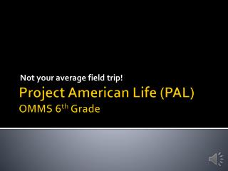 Project American Life (PAL) OMMS 6 th Grade