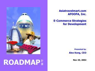 Asiatravelmart.com AFOOFA, Inc. E-Commerce Strategies for Development Presented by: Alex Kong, CEO Nov 20, 2002