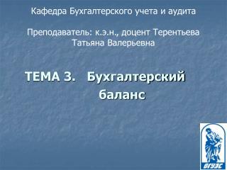 Кафедра Бухгалтерского учета и аудита Преподаватель: к.э.н., доцент Терентьева Татьяна Валерьевна