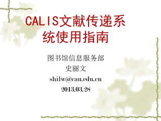 CALIS文献传递系统使用指南 图书馆信息服务部 史丽文 shilw@cau 201 3 .0 3 . 28
