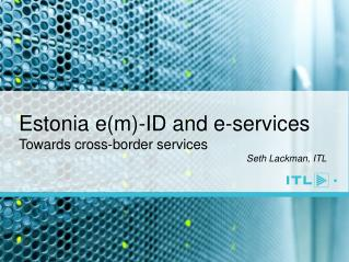 Estonia e(m)-ID and e-services Towards cross-border services Seth  Lackman, ITL