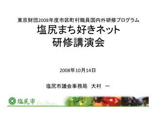東京財団 2008 年度市区町村職員 国内外 研修プログラム 塩尻まち好きネット 研修講演会