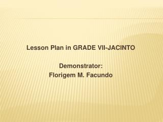 Lesson  Plan  in GRADE VII-JACINTO Demonstrator: Florigem  M.  Facundo