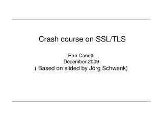 Crash course on SSL/TLS Ran Canetti December 2009 ( Based on slided by Jörg Schwenk)