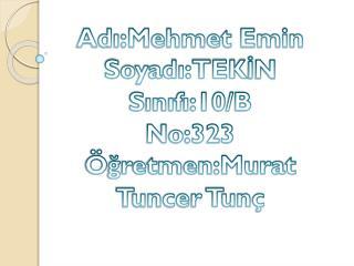 Adı:Mehmet Emin Soyadı:TEKİN Sınıfı:10/B No:323 Öğretmen:Murat Tuncer Tunç