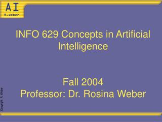INFO 629 Concepts in Artificial Intelligence Fall 2004 Professor: Dr. Rosina Weber