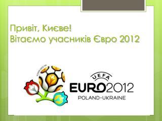 Привіт, Києве! Вітаємо учасників Євро 2012