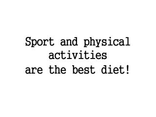 Sport and physical activities are the best diet!