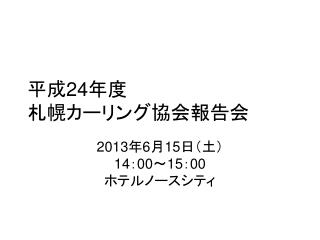 平成 24 年度 札幌カーリング協会報告会