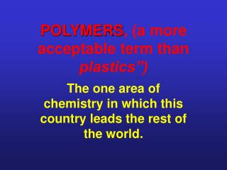 "POLYMERS , (a more acceptable term than plastics"")"