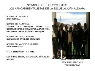 NOMBRE DEL PROYECTO: LOS NANOAMBIENTALISTAS DE LA ESCUELA JUAN ALDAMA