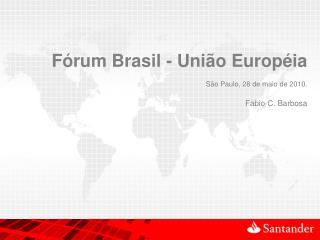Fórum Brasil - União Européia São Paulo, 28 de maio de 2010. Fabio C. Barbosa