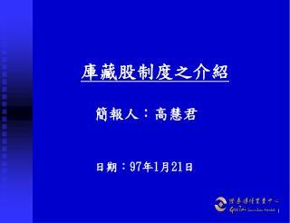 庫藏股制度之介紹 簡報人:高慧君 日期: 97 年 1 月 21 日
