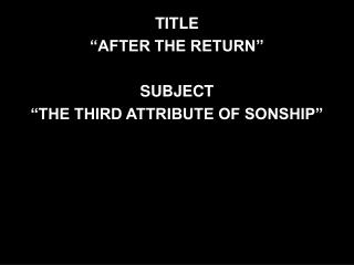 """TITLE """"AFTER THE RETURN"""" SUBJECT """"THE THIRD ATTRIBUTE OF SONSHIP"""""""